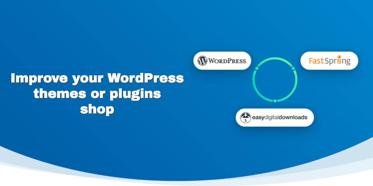 How FastSpring for Easy Digital Downloads plugin will improve your WordPress Themes or Plugins Shop