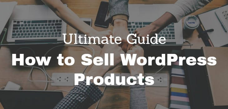 The Ultimate Guide on How to Sell WordPress Products